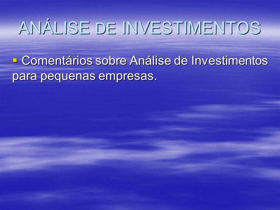 ANÁLISE DE INVESTIMENTOS Comentários sobre Análise de Investimentos para pequenas empresas. Comentários sobre Análise de Investimentos para pequenas e