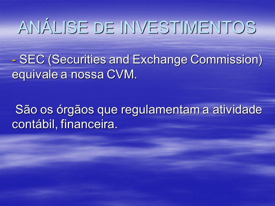 ANÁLISE DE INVESTIMENTOS - SEC (Securities and Exchange Commission) equivale a nossa CVM. São os órgãos que regulamentam a atividade contábil, finance