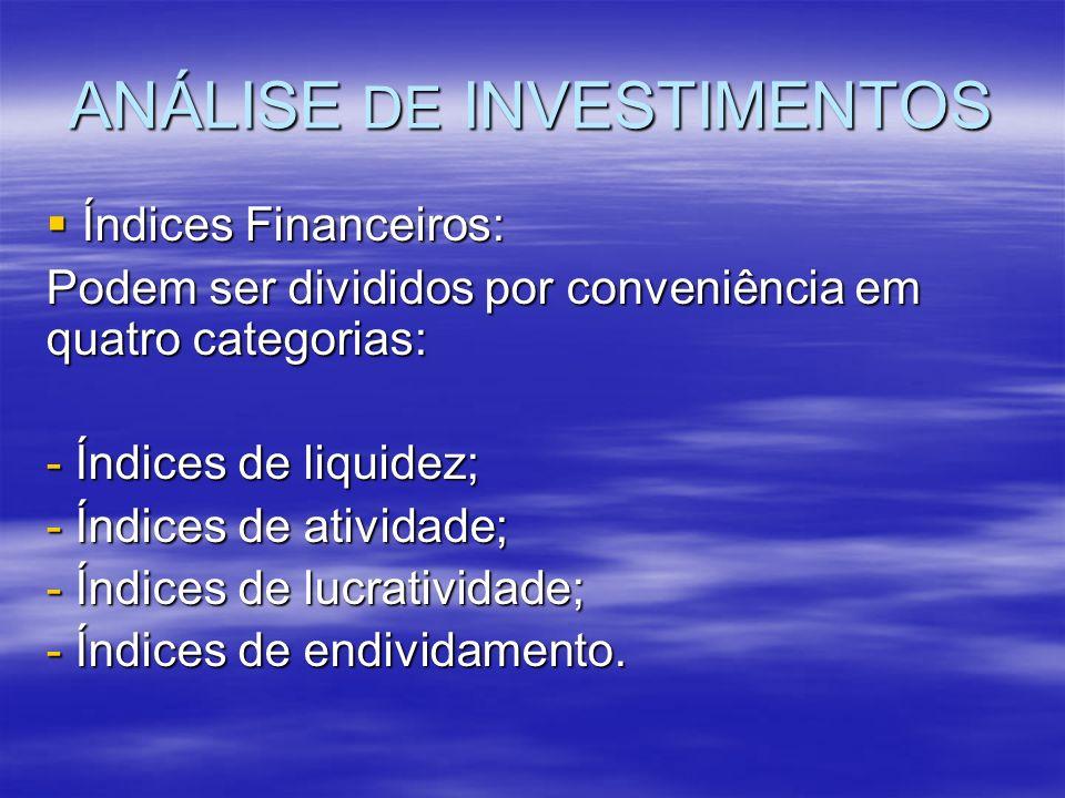 ANÁLISE DE INVESTIMENTOS Índices Financeiros: Índices Financeiros: Podem ser divididos por conveniência em quatro categorias: - Índices de liquidez; -