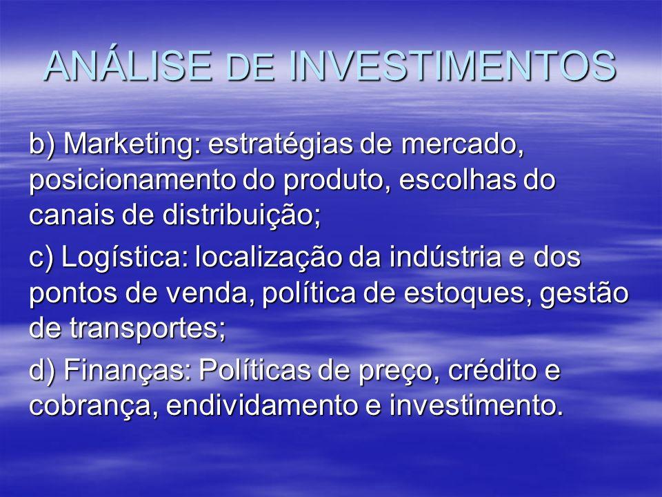 ANÁLISE DE INVESTIMENTOS b) Marketing: estratégias de mercado, posicionamento do produto, escolhas do canais de distribuição; c) Logística: localizaçã
