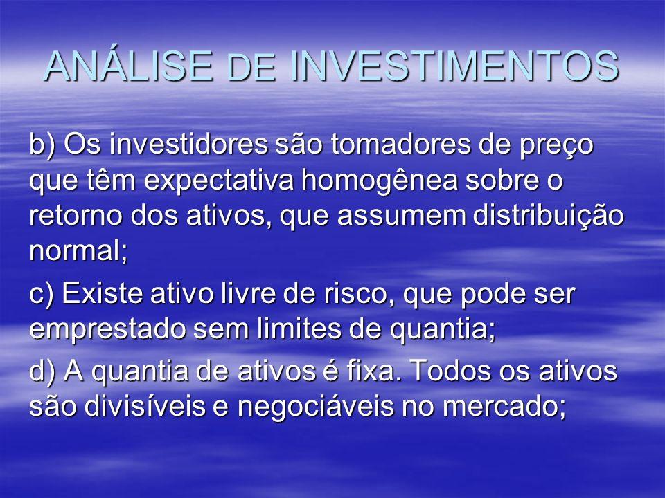 ANÁLISE DE INVESTIMENTOS b) Os investidores são tomadores de preço que têm expectativa homogênea sobre o retorno dos ativos, que assumem distribuição