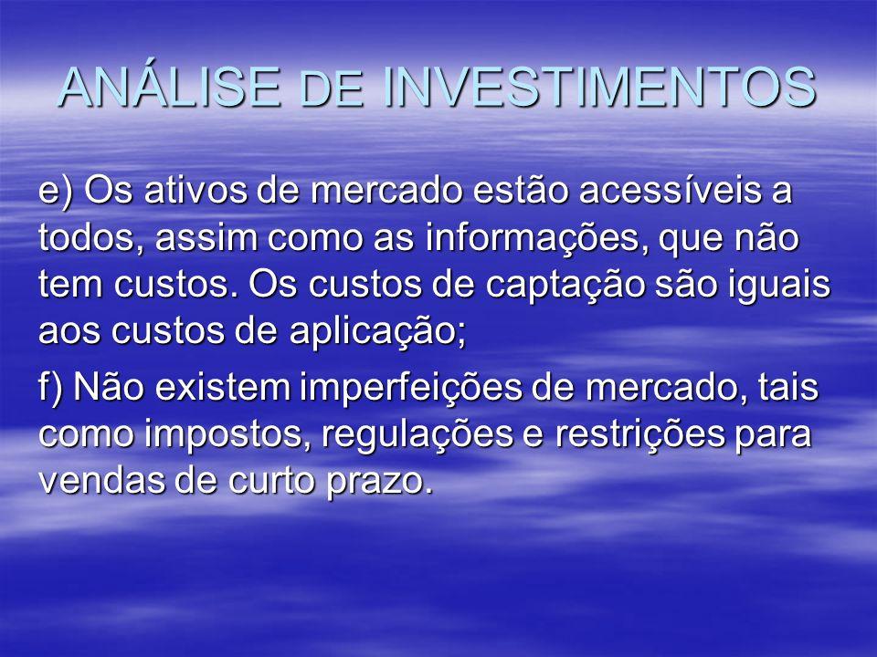 ANÁLISE DE INVESTIMENTOS e) Os ativos de mercado estão acessíveis a todos, assim como as informações, que não tem custos. Os custos de captação são ig