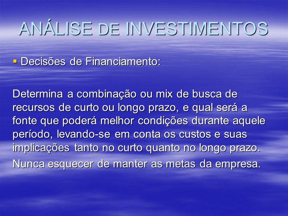 ANÁLISE DE INVESTIMENTOS Decisões de Financiamento: Decisões de Financiamento: Determina a combinação ou mix de busca de recursos de curto ou longo pr