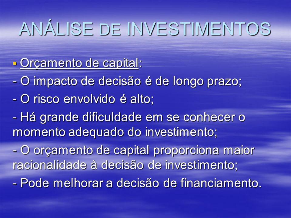 ANÁLISE DE INVESTIMENTOS Orçamento de capital: Orçamento de capital: - O impacto de decisão é de longo prazo; - O risco envolvido é alto; - Há grande