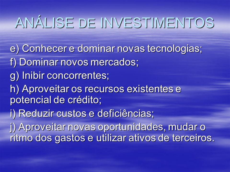 ANÁLISE DE INVESTIMENTOS e) Conhecer e dominar novas tecnologias; f) Dominar novos mercados; g) Inibir concorrentes; h) Aproveitar os recursos existen