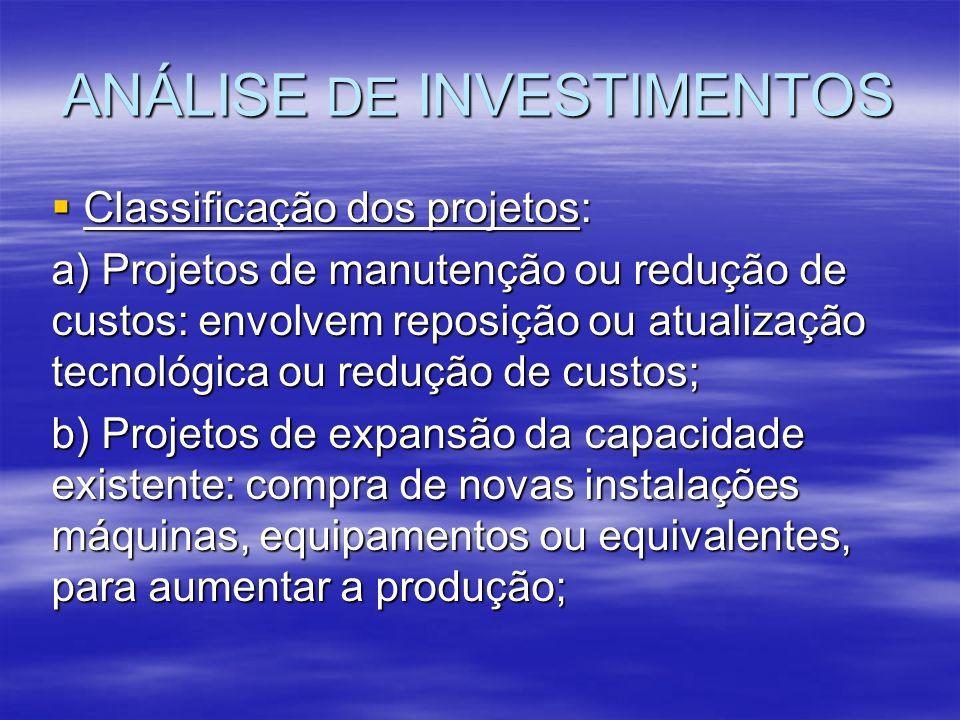 ANÁLISE DE INVESTIMENTOS Classificação dos projetos: Classificação dos projetos: a) Projetos de manutenção ou redução de custos: envolvem reposição ou