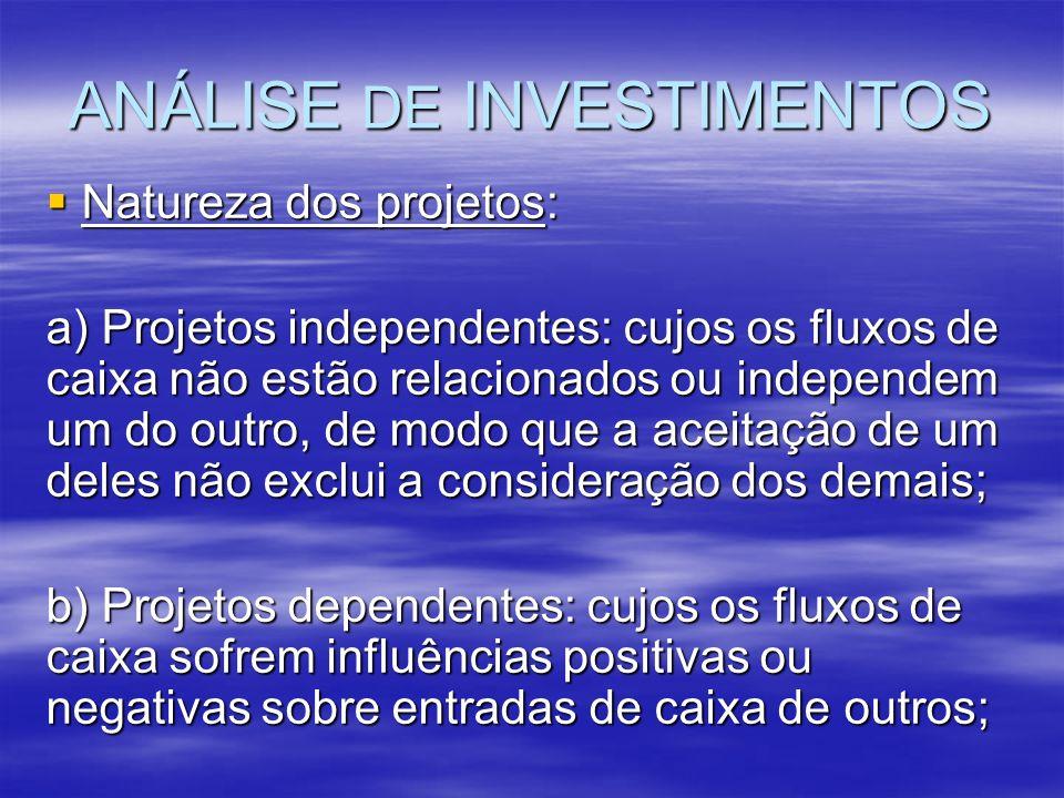 ANÁLISE DE INVESTIMENTOS Natureza dos projetos: Natureza dos projetos: a) Projetos independentes: cujos os fluxos de caixa não estão relacionados ou i