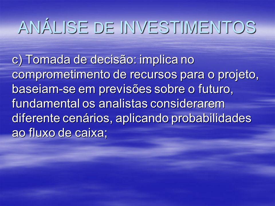ANÁLISE DE INVESTIMENTOS c) Tomada de decisão: implica no comprometimento de recursos para o projeto, baseiam-se em previsões sobre o futuro, fundamen