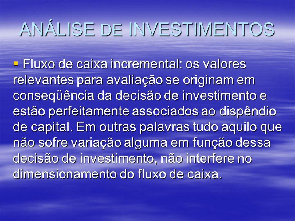 ANÁLISE DE INVESTIMENTOS Fluxo de caixa incremental: os valores relevantes para avaliação se originam em conseqüência da decisão de investimento e est