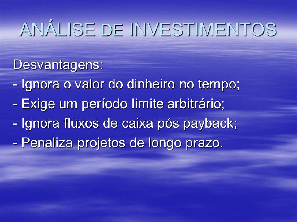 ANÁLISE DE INVESTIMENTOS Desvantagens: - Ignora o valor do dinheiro no tempo; - Exige um período limite arbitrário; - Ignora fluxos de caixa pós payba