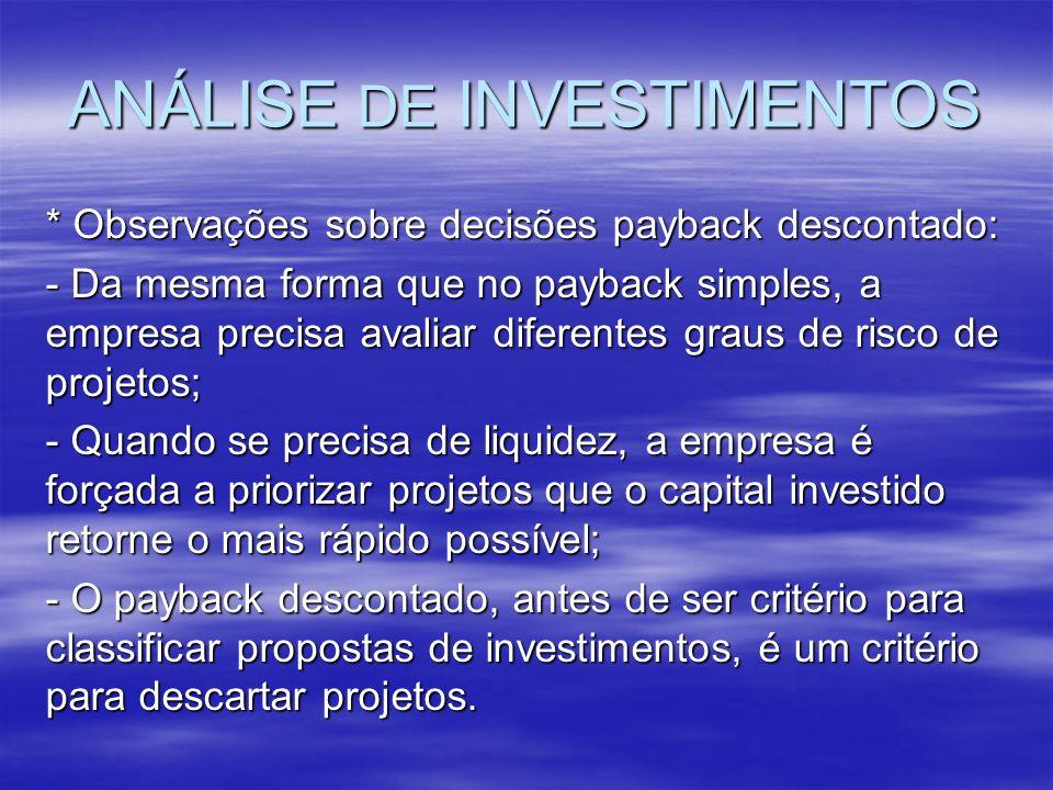 ANÁLISE DE INVESTIMENTOS * Observações sobre decisões payback descontado: - Da mesma forma que no payback simples, a empresa precisa avaliar diferente
