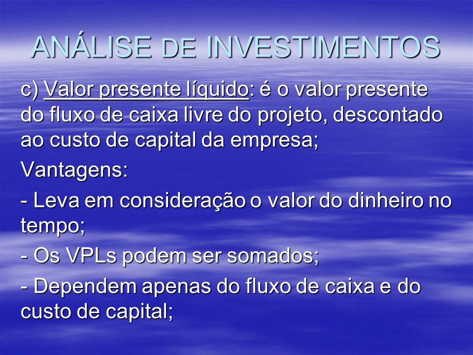 ANÁLISE DE INVESTIMENTOS c) Valor presente líquido: é o valor presente do fluxo de caixa livre do projeto, descontado ao custo de capital da empresa;