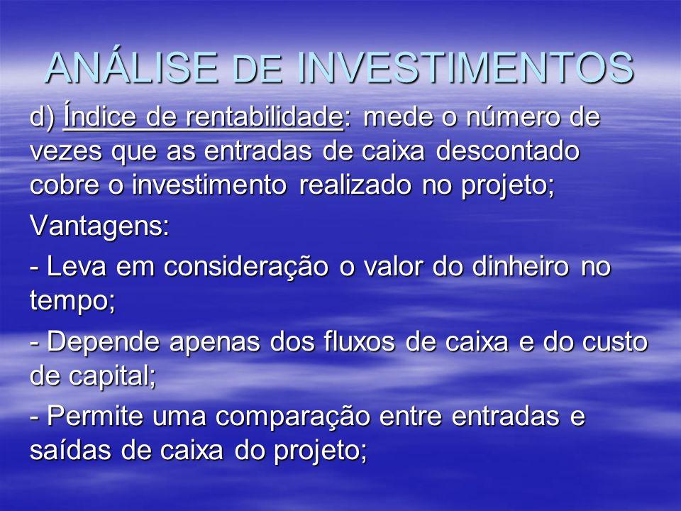 ANÁLISE DE INVESTIMENTOS d) Índice de rentabilidade: mede o número de vezes que as entradas de caixa descontado cobre o investimento realizado no proj