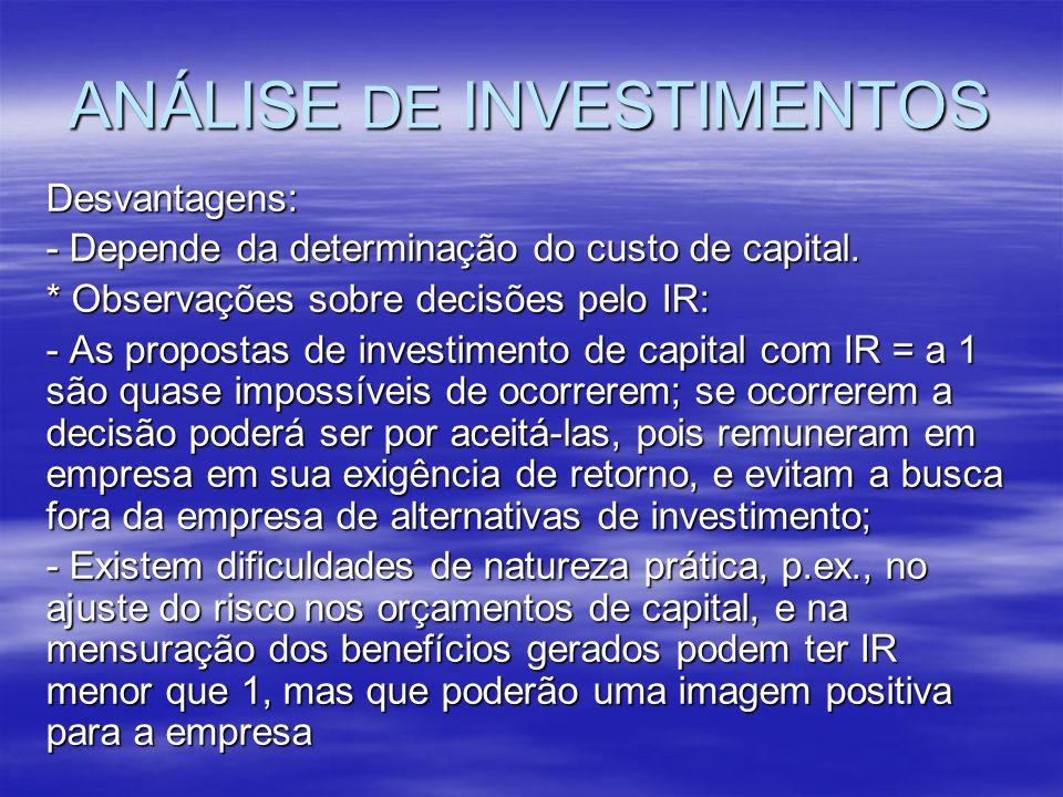 ANÁLISE DE INVESTIMENTOS Desvantagens: - Depende da determinação do custo de capital. * Observações sobre decisões pelo IR: - As propostas de investim