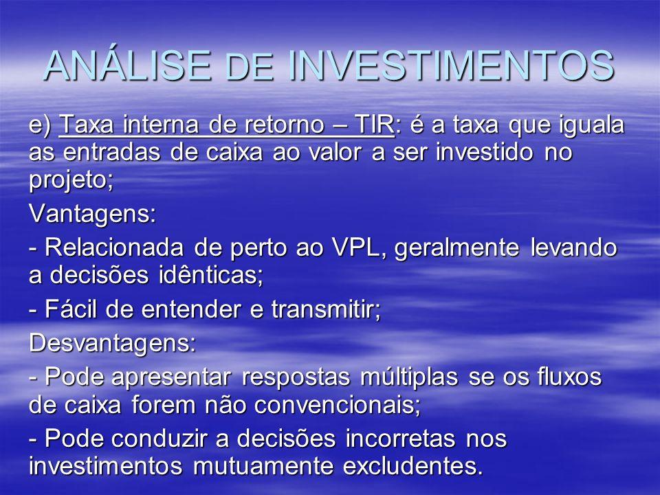 ANÁLISE DE INVESTIMENTOS e) Taxa interna de retorno – TIR: é a taxa que iguala as entradas de caixa ao valor a ser investido no projeto; Vantagens: -