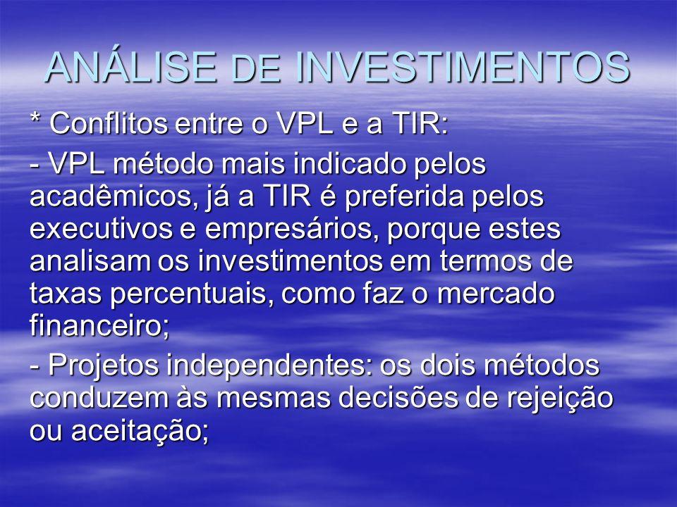 ANÁLISE DE INVESTIMENTOS * Conflitos entre o VPL e a TIR: - VPL método mais indicado pelos acadêmicos, já a TIR é preferida pelos executivos e empresá