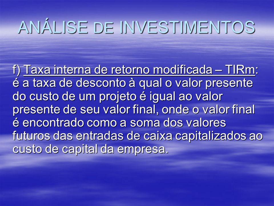 ANÁLISE DE INVESTIMENTOS f) Taxa interna de retorno modificada – TIRm: é a taxa de desconto à qual o valor presente do custo de um projeto é igual ao