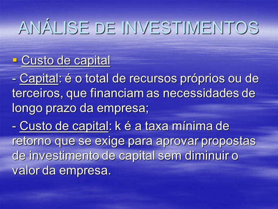 ANÁLISE DE INVESTIMENTOS Custo de capital Custo de capital - Capital: é o total de recursos próprios ou de terceiros, que financiam as necessidades de
