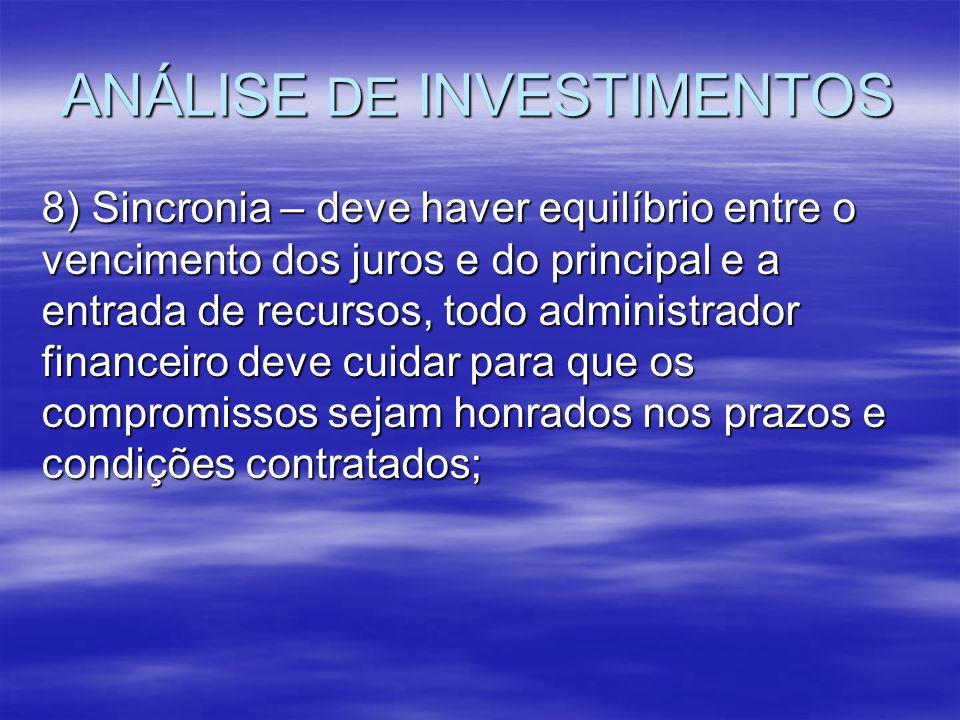ANÁLISE DE INVESTIMENTOS 8) Sincronia – deve haver equilíbrio entre o vencimento dos juros e do principal e a entrada de recursos, todo administrador