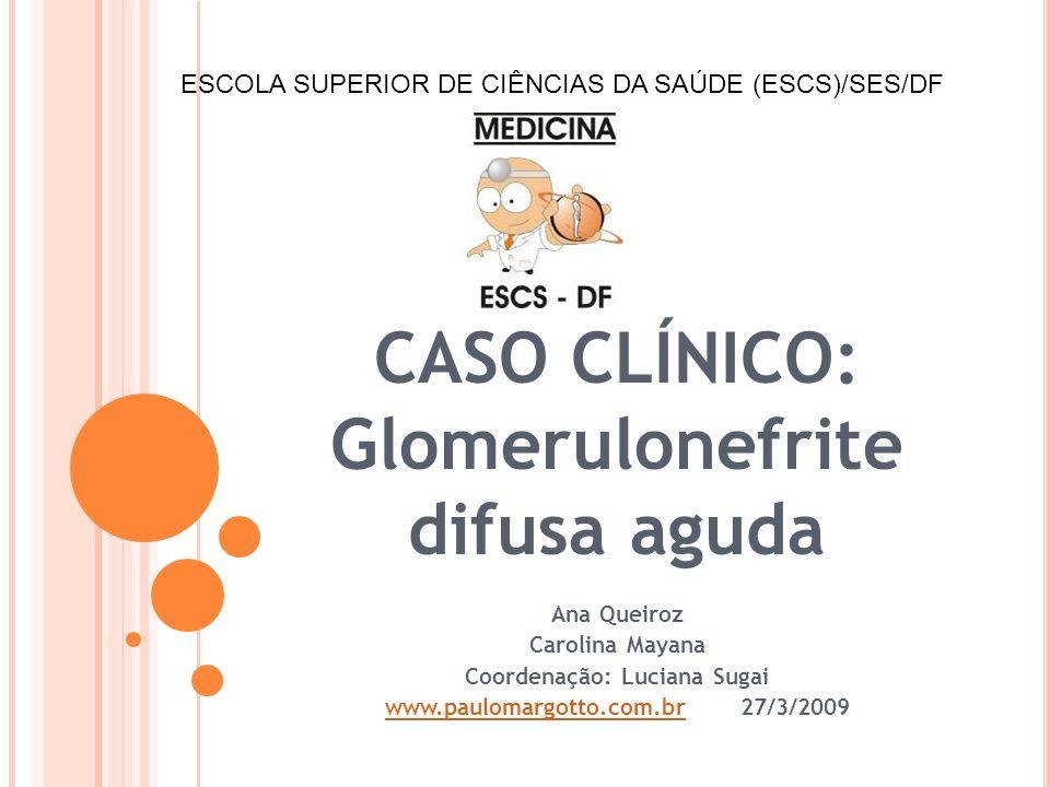CASO CLÍNICO: Glomerulonefrite difusa aguda Ana Queiroz Carolina Mayana Coordenação: Luciana Sugai www.paulomargotto.com.brwww.paulomargotto.com.br 27/3/2009 ESCOLA SUPERIOR DE CIÊNCIAS DA SAÚDE (ESCS)/SES/DF