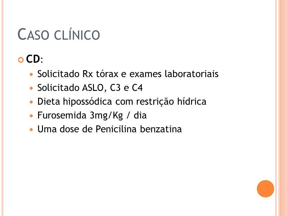 C ASO CLÍNICO CD : Solicitado Rx tórax e exames laboratoriais Solicitado ASLO, C3 e C4 Dieta hipossódica com restrição hídrica Furosemida 3mg/Kg / dia Uma dose de Penicilina benzatina