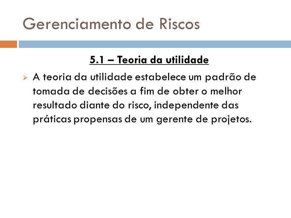Gerenciamento de Riscos 5.1 – Teoria da utilidade A teoria da utilidade estabelece um padrão de tomada de decisões a fim de obter o melhor resultado d