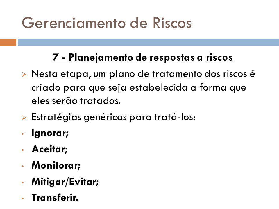 Gerenciamento de Riscos 7 - Planejamento de respostas a riscos Nesta etapa, um plano de tratamento dos riscos é criado para que seja estabelecida a fo