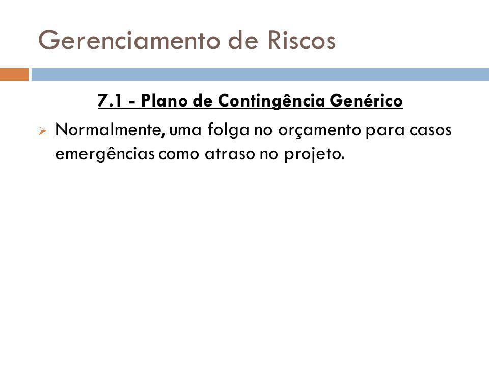Gerenciamento de Riscos 7.1 - Plano de Contingência Genérico Normalmente, uma folga no orçamento para casos emergências como atraso no projeto.