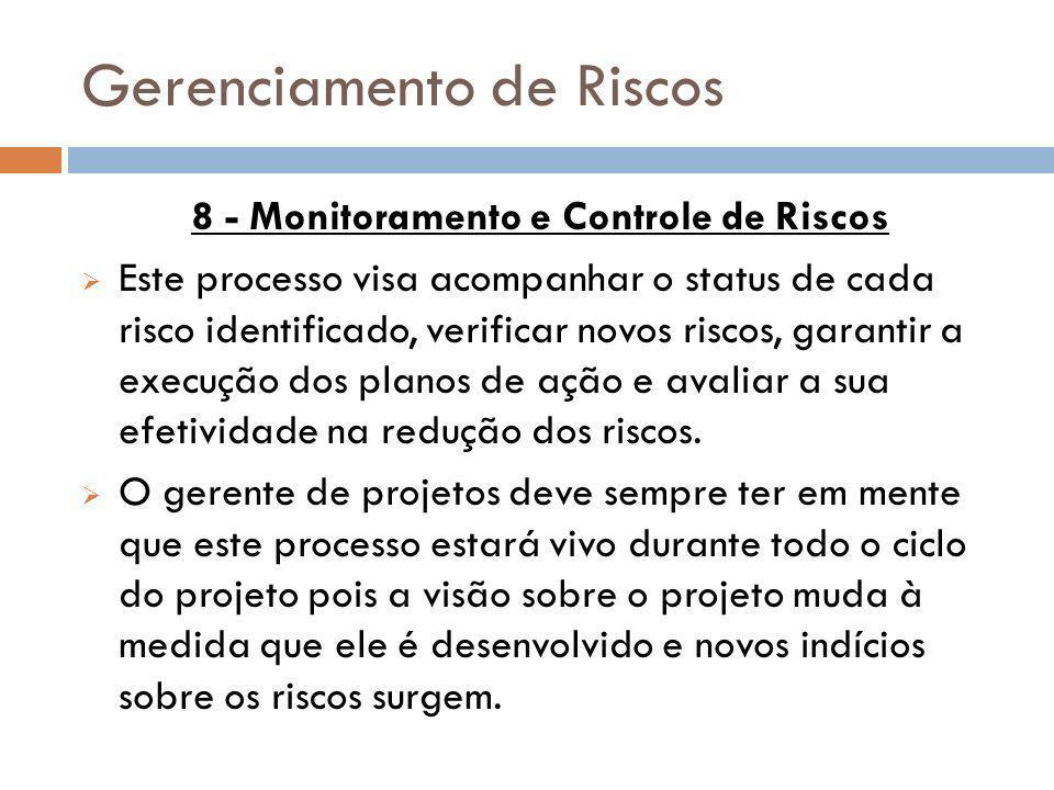 Gerenciamento de Riscos 8 - Monitoramento e Controle de Riscos Este processo visa acompanhar o status de cada risco identificado, verificar novos risc