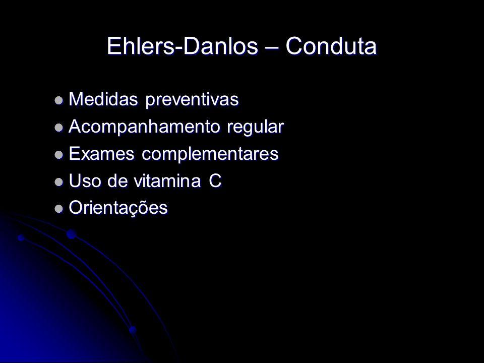 Ehlers-Danlos – Conduta Medidas preventivas Medidas preventivas Acompanhamento regular Acompanhamento regular Exames complementares Exames complementares Uso de vitamina C Uso de vitamina C Orientações Orientações
