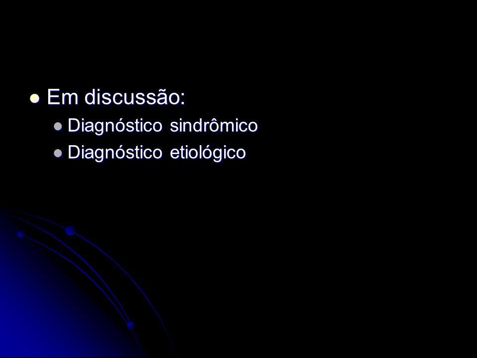 Em discussão: Em discussão: Diagnóstico sindrômico Diagnóstico sindrômico Diagnóstico etiológico Diagnóstico etiológico