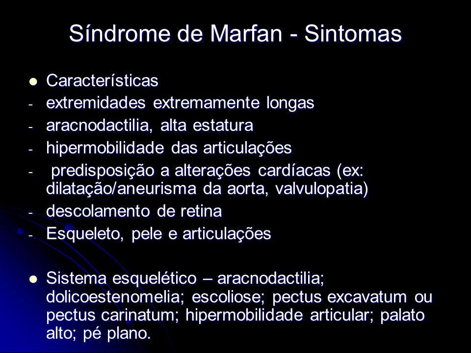 Síndrome de Marfan - Sintomas Características Características - extremidades extremamente longas - aracnodactilia, alta estatura - hipermobilidade das articulações - predisposição a alterações cardíacas (ex: dilatação/aneurisma da aorta, valvulopatia) - descolamento de retina - Esqueleto, pele e articulações Sistema esquelético – aracnodactilia; dolicoestenomelia; escoliose; pectus excavatum ou pectus carinatum; hipermobilidade articular; palato alto; pé plano.