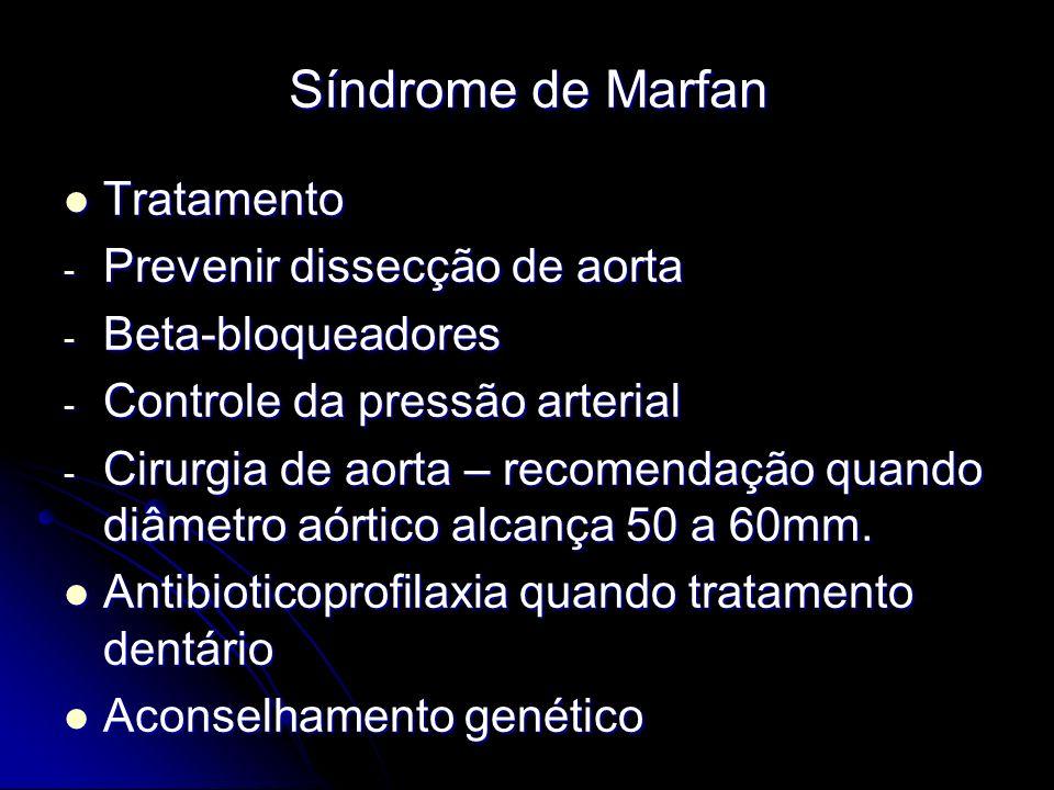 Síndrome de Marfan Tratamento Tratamento - Prevenir dissecção de aorta - Beta-bloqueadores - Controle da pressão arterial - Cirurgia de aorta – recomendação quando diâmetro aórtico alcança 50 a 60mm.