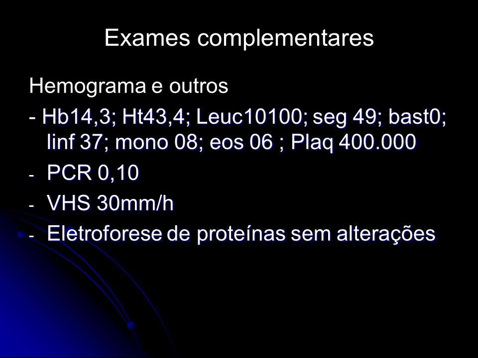 Exames complementares Hemograma e outros Hb14,3; Ht43,4; Leuc10100; seg 49; bast0; linf 37; mono 08; eos 06 ; Plaq 400.000 - Hb14,3; Ht43,4; Leuc10100; seg 49; bast0; linf 37; mono 08; eos 06 ; Plaq 400.000 - PCR 0,10 - VHS 30mm/h - Eletroforese de proteínas sem alterações