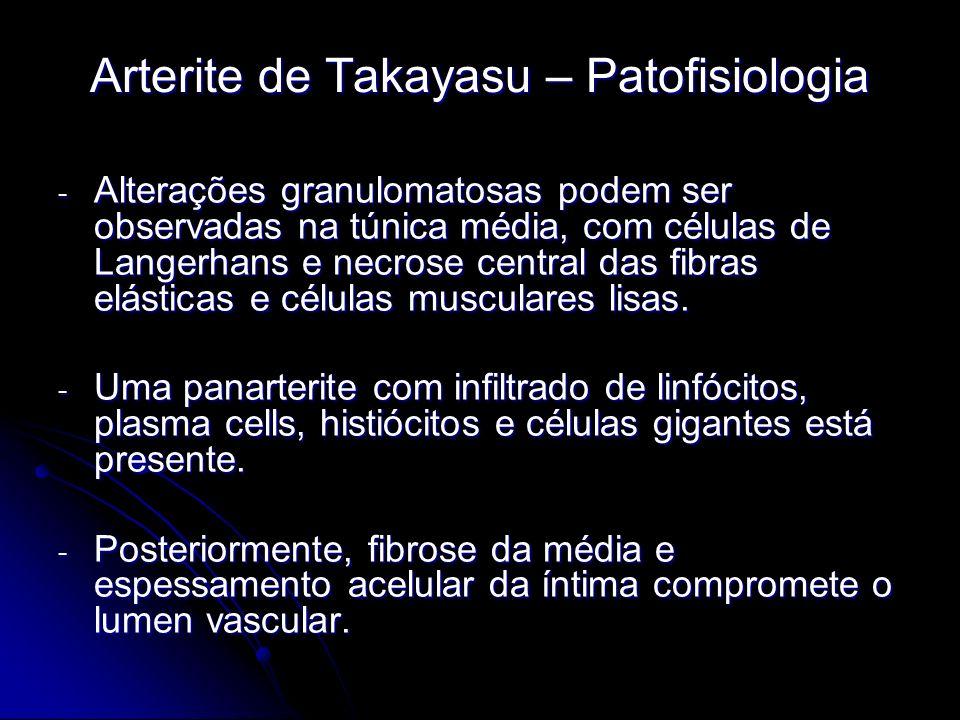 Arterite de Takayasu – Patofisiologia - Alterações granulomatosas podem ser observadas na túnica média, com células de Langerhans e necrose central das fibras elásticas e células musculares lisas.