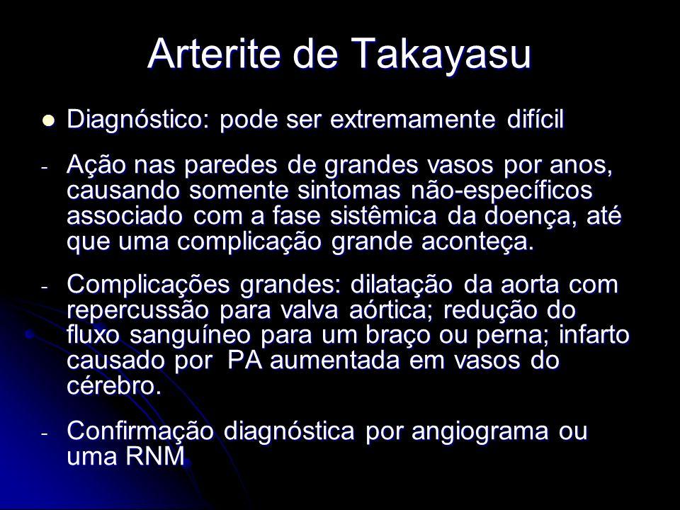 Arterite de Takayasu Diagnóstico: pode ser extremamente difícil Diagnóstico: pode ser extremamente difícil - Ação nas paredes de grandes vasos por anos, causando somente sintomas não-específicos associado com a fase sistêmica da doença, até que uma complicação grande aconteça.