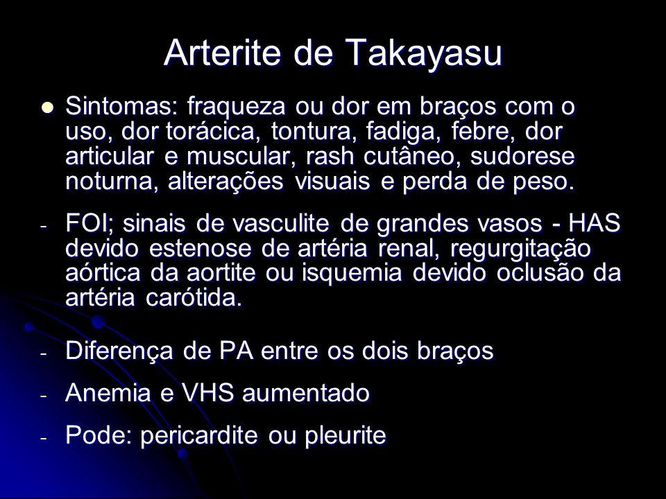 Arterite de Takayasu Sintomas: fraqueza ou dor em braços com o uso, dor torácica, tontura, fadiga, febre, dor articular e muscular, rash cutâneo, sudorese noturna, alterações visuais e perda de peso.