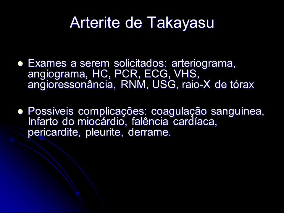 Arterite de Takayasu Exames a serem solicitados: arteriograma, angiograma, HC, PCR, ECG, VHS, angioressonância, RNM, USG, raio-X de tórax Exames a serem solicitados: arteriograma, angiograma, HC, PCR, ECG, VHS, angioressonância, RNM, USG, raio-X de tórax Possíveis complicações: coagulação sanguínea, Infarto do miocárdio, falência cardíaca, pericardite, pleurite, derrame.