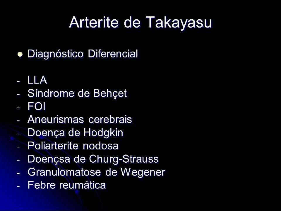 Arterite de Takayasu Diagnóstico Diferencial Diagnóstico Diferencial - LLA - Síndrome de Behçet - FOI - Aneurismas cerebrais - Doença de Hodgkin - Poliarterite nodosa - Doençsa de Churg-Strauss - Granulomatose de Wegener - Febre reumática