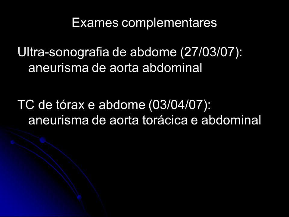 Exames complementares Ultra-sonografia de abdome (27/03/07): aneurisma de aorta abdominal TC de tórax e abdome (03/04/07): aneurisma de aorta torácica e abdominal