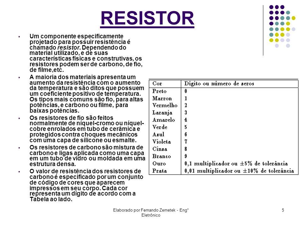 Elaborado por Fernando Zemetek - Eng° Eletrônico 5 RESISTOR Um componente especificamente projetado para possuir resistência é chamado resistor. Depen