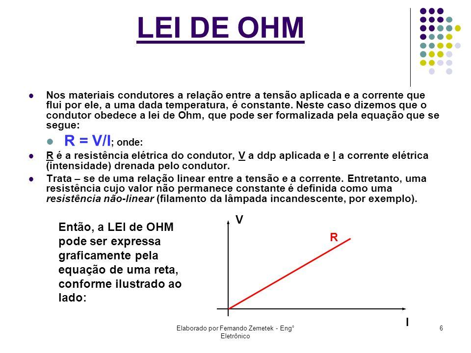 Elaborado por Fernando Zemetek - Eng° Eletrônico 6 LEI DE OHM Nos materiais condutores a relação entre a tensão aplicada e a corrente que flui por ele