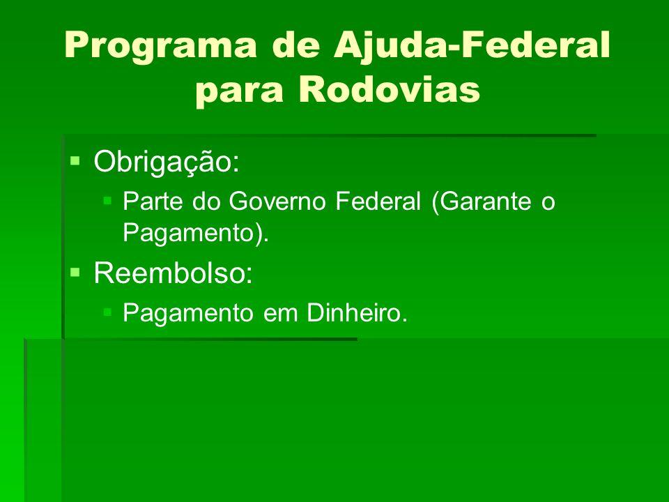 Programa de Ajuda-Federal para Rodovias Obrigação: Parte do Governo Federal (Garante o Pagamento).