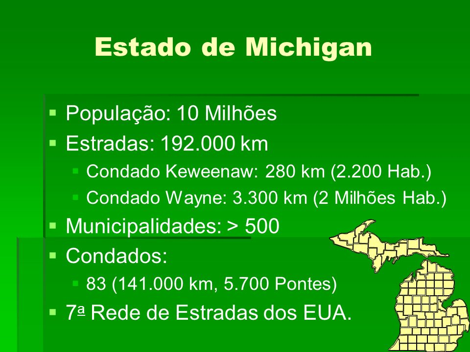 Estado de Michigan População: 10 Milhões Estradas: 192.000 km Condado Keweenaw: 280 km (2.200 Hab.) Condado Wayne: 3.300 km (2 Milhões Hab.) Municipalidades: > 500 Condados: 83 (141.000 km, 5.700 Pontes) 7 a Rede de Estradas dos EUA.