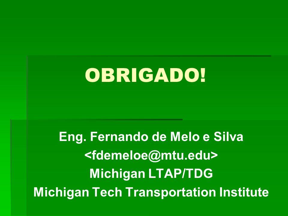 OBRIGADO! Eng. Fernando de Melo e Silva Michigan LTAP/TDG Michigan Tech Transportation Institute