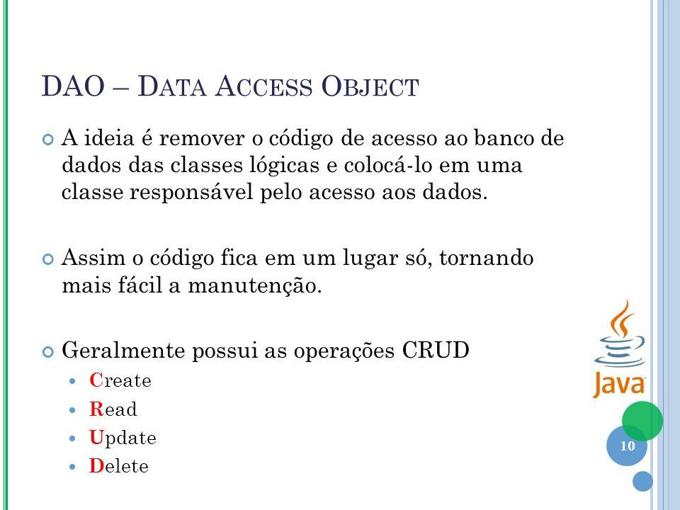 DAO – D ATA A CCESS O BJECT A ideia é remover o código de acesso ao banco de dados das classes lógicas e colocá-lo em uma classe responsável pelo acesso aos dados.