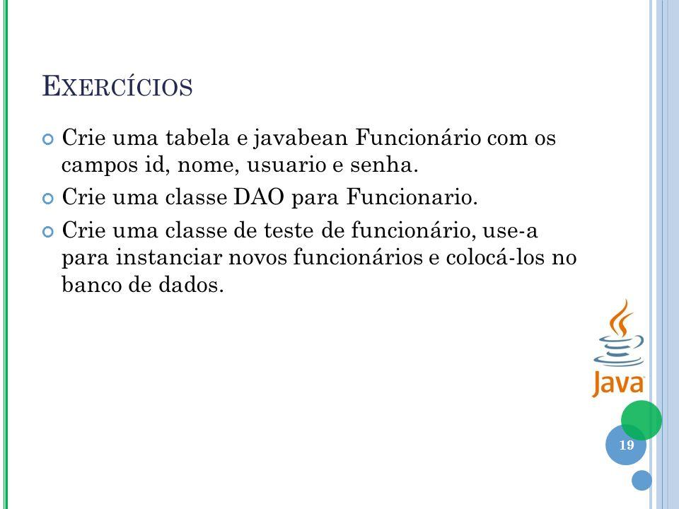 E XERCÍCIOS Crie uma tabela e javabean Funcionário com os campos id, nome, usuario e senha.
