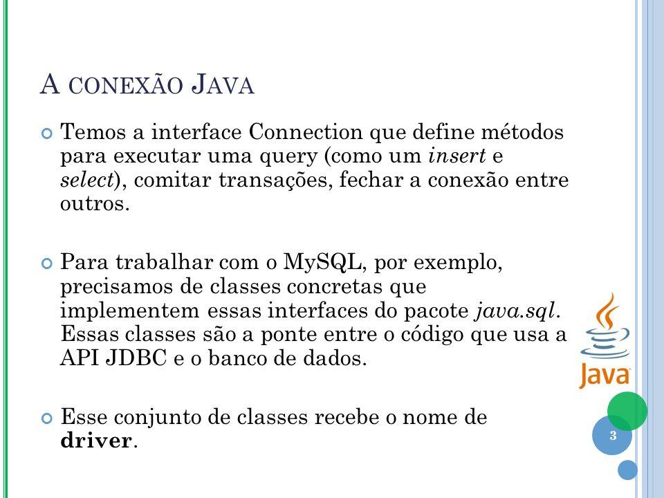 A CONEXÃO J AVA Temos a interface Connection que define métodos para executar uma query (como um insert e select ), comitar transações, fechar a conexão entre outros.