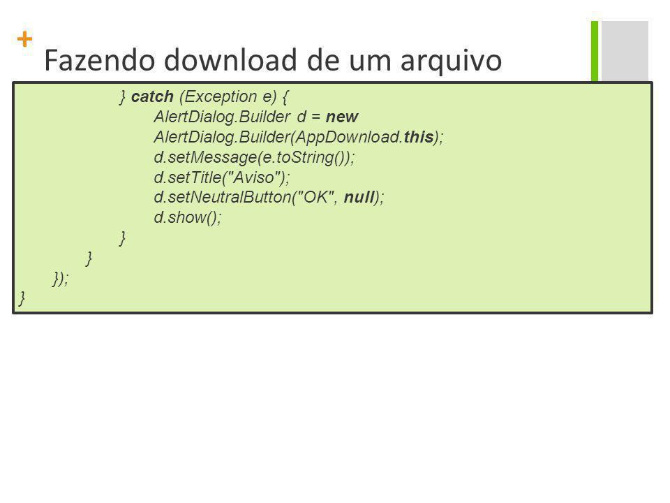 + Fazendo download de um arquivo } catch (Exception e) { AlertDialog.Builder d = new AlertDialog.Builder(AppDownload.this); d.setMessage(e.toString())