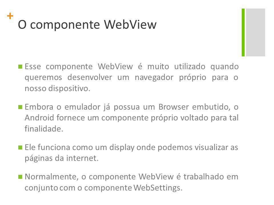 + O componente WebView Esse componente WebView é muito utilizado quando queremos desenvolver um navegador próprio para o nosso dispositivo. Embora o e